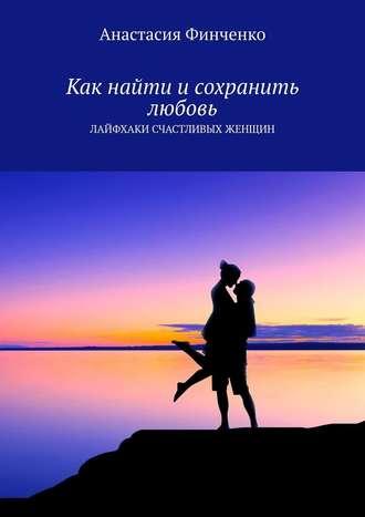 Анастасия Финченко, Как найти исохранить любовь. Лайфхаки счастливых женщин