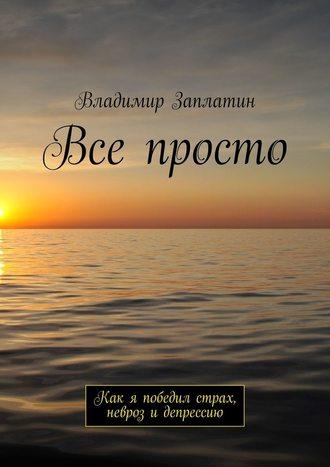 Владимир Заплатин, Все просто. Как я победил страх, невроз идепрессию