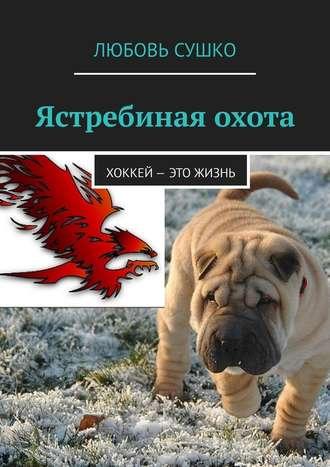 Любовь Сушко, Ястребиная охота. Хоккей– это жизнь