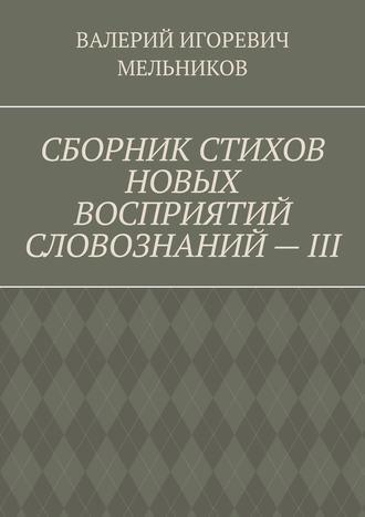 ВАЛЕРИЙ МЕЛЬНИКОВ, СБОРНИК СТИХОВ НОВЫХ ВОСПРИЯТИЙ СЛОВОЗНАНИЙ–III