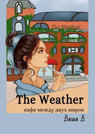 Ваша В., The Weather. Кафе между двух миров