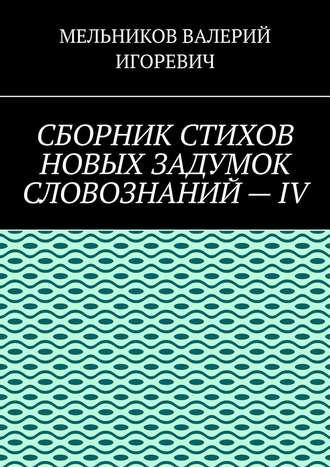 ВАЛЕРИЙ МЕЛЬНИКОВ, СБОРНИК СТИХОВ НОВЫХ ЗАДУМОК СЛОВОЗНАНИЙ–IV