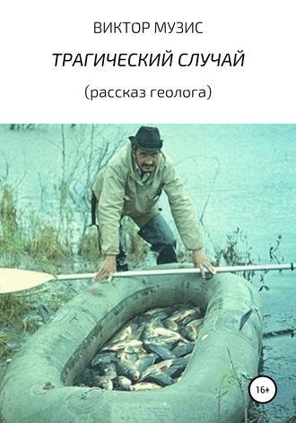 ВИКТОР МУЗИС, ТРАГИЧЕСКИЙ СЛУЧАЙ (рассказ геолога)