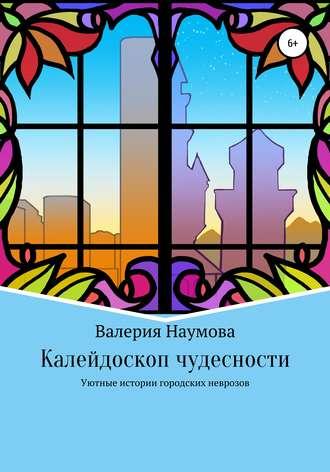 Наумова Валерия, Калейдоскоп чудесности, или Уютные истории городских неврозов