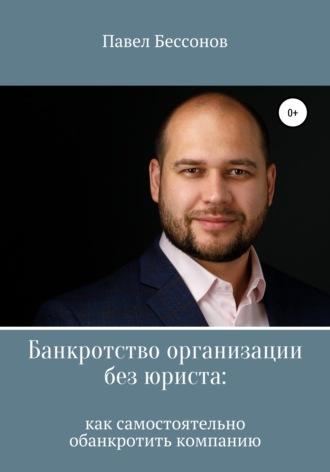 Павел Бессонов, Банкротство организации без юриста: как самостоятельно обанкротить компанию