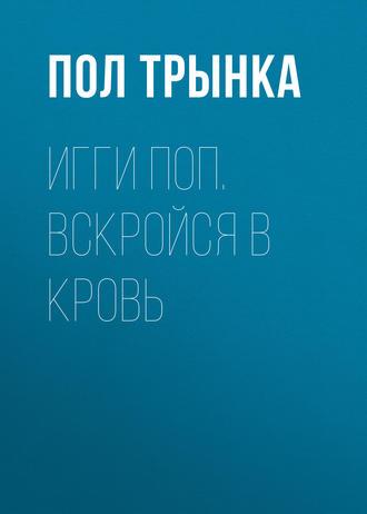 Пол Трынка, Игги Поп. Вскройся в кровь