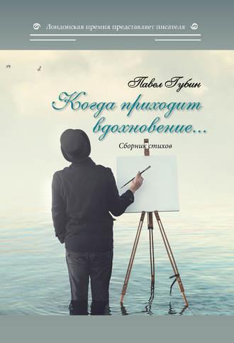 Павел Губин, Когда приходит вдохновение…
