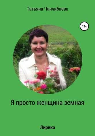 Татьяна Чанчибаева, Я просто женщина земная