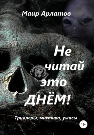 Маир Арлатов, Не читай это днём!