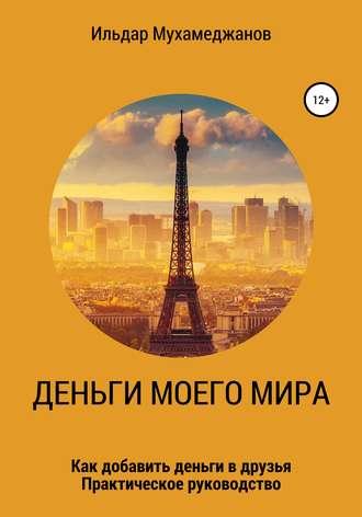 Ильдар Мухамеджанов, Деньги моего Мира и мир моих денег (как добавить Деньги в друзья). Практическое руководство