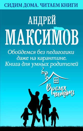 Андрей Максимов, Обойдемся без педагогики даже на карантине. Книга для умных родителей