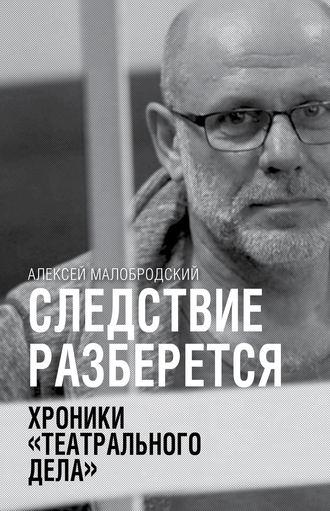 Алексей Малобродский, Следствие разберется. Хроники «театрального дела»