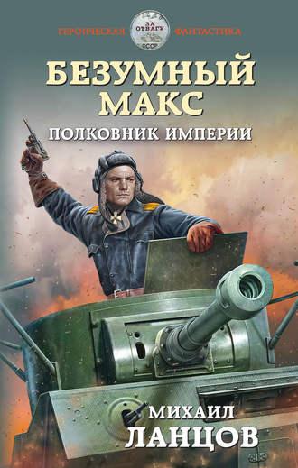 Михаил Ланцов, Безумный Макс. Полковник Империи
