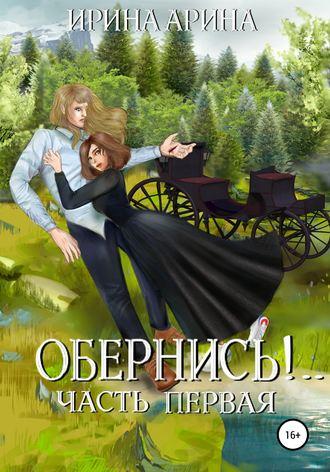 Ирина Арина, Обернись!.. Часть первая