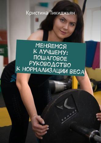 Кристина Тикиджьян, Меняемся клучшему: пошаговое руководство кнормализациивеса