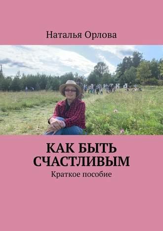 Наталья Орлова, Как быть счастливым. Краткое пособие