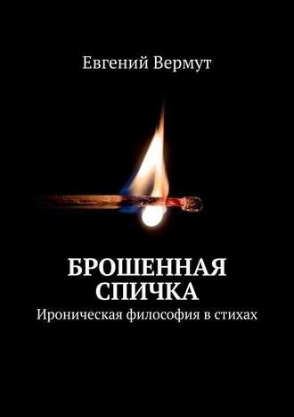 Евгений Вермут, Брошенная спичка. Ироническая философия в стихах