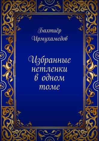 Бахтиёр Ирмухамедов, Избранные нетленки водномтоме