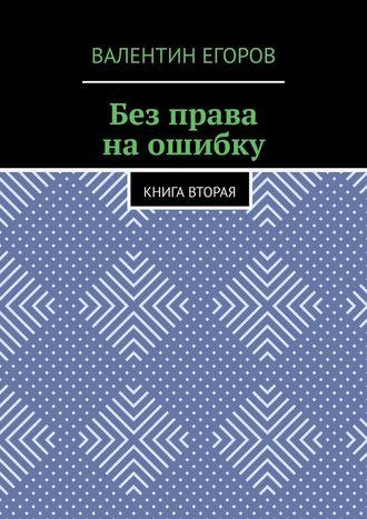 Валентин Егоров, Без права наошибку. Книга вторая