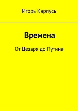 Игорь Карпусь, Времена. От Цезаря до Путина