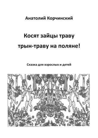 Анатолий Корчинский, Косят зайцы траву, трын-траву наполяне! Сказка для взрослых и детей