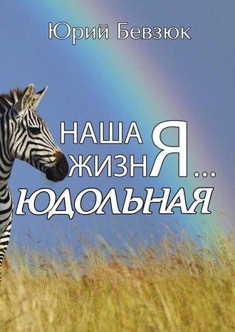 Юрий Бевзюк, Наша жизнЯ… Юдольная