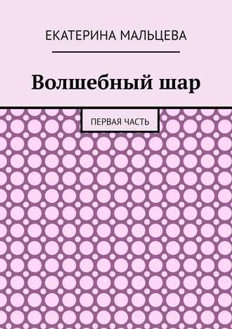 Екатерина Мальцева, Волшебныйшар. Первая часть
