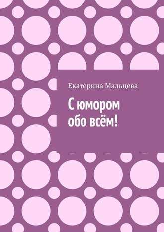 Екатерина Мальцева, Сюмором обо всём!