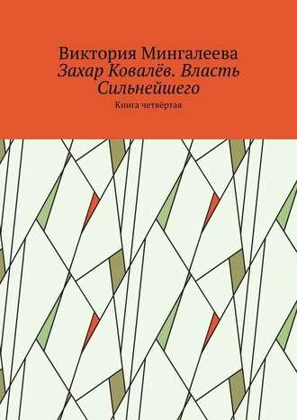 Виктория Мингалеева, Захар Ковалёв. Власть Сильнейшего. Книга четвёртая