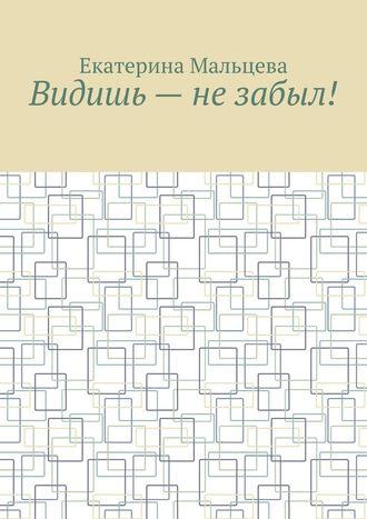 Екатерина Мальцева, Видишь– незабыл!