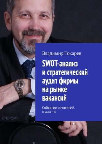 Владимир Токарев, SWOT-анализ истратегический аудит фирмы нарынке вакансий. Собрание сочинений. Книга 14