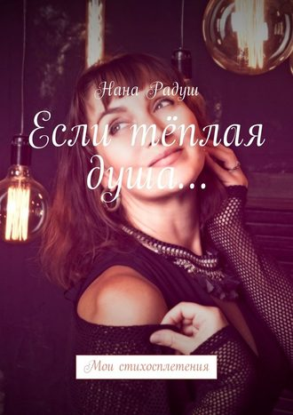 Нана Радуш, Если тёплая душа… Мои стихосплетения