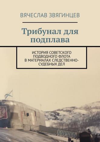 Вячеслав Звягинцев, Трибунал для подплава. История советского подводного флота вматериалах следственно-судебныхдел