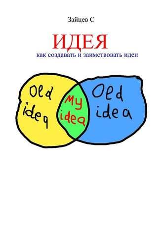 Сергей Зайцев, Идея. Как создавать и заимствовать идеи