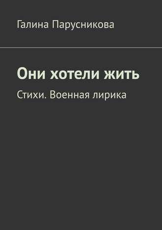 Галина Парусникова, Они хотелижить. Стихи. Военная лирика