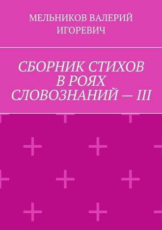 ВАЛЕРИЙ МЕЛЬНИКОВ, СБОРНИК СТИХОВ ВРОЯХ СЛОВОЗНАНИЙ–III