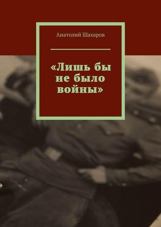 Анатолий Шахаров, «Лишьбы небыло войны»