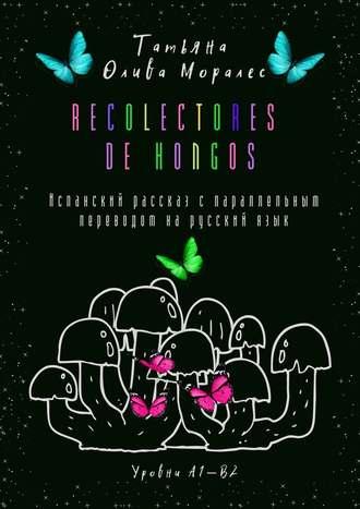 Татьяна Олива Моралес, Recolectores de hongos. Испанский рассказ спараллельным переводом нарусскийязык. Уровни А1—В2