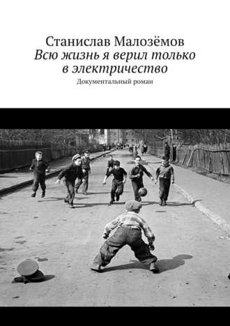 Станислав Малозёмов, Всю жизнь я верил только вэлектричество. Документальный роман