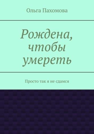 Ольга Пахомова, Рождена, чтобы умереть. Просто так я несдамся