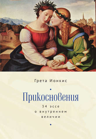 Грета Ионкис, Прикосновения. 34 эссе о внутреннем величии