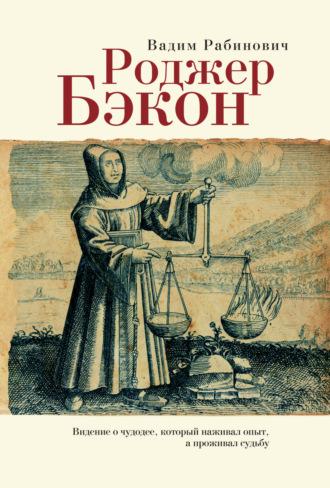 Вадим Рабинович, Роджер Бэкон. Видение о чудодее, который наживал опыт, а проживал судьбу