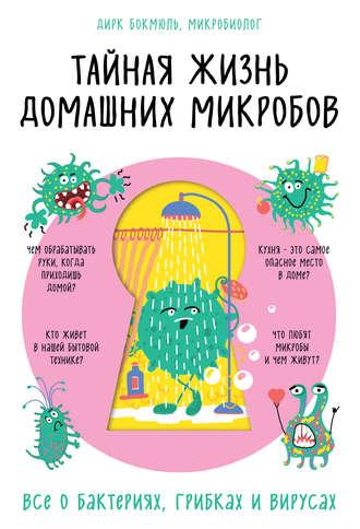 Дирк Бокмюль, Тайная жизнь домашних микробов: все о бактериях, грибках и вирусах