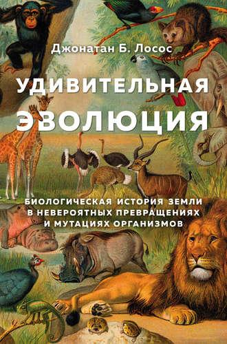 Джонатан Лосос, Удивительная эволюция. Биологическая история Земли в невероятных превращениях и мутациях организмов