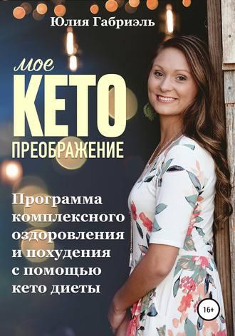 Юлия Габриэль, Мое кето преображение: Программа комплексного оздоровления и похудения при помощи кето-диеты