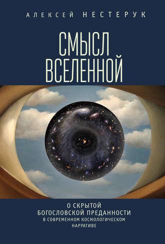 Алексей Нестерук, Смысл вселенной. О скрытой богословской преданности в современном космологическом нарративе