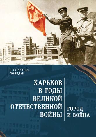 Коллектив авторов, Харьков в годы Великой Отечественной войны. Город и война