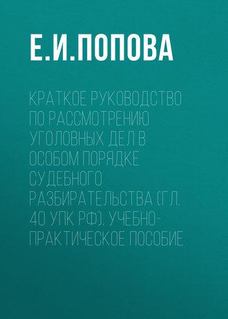 Елена Попова, Краткое руководство по рассмотрению уголовных дел в особом порядке судебного разбирательства (гл. 40 УПК РФ). Учебно-практическое пособие