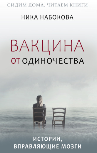 Ника Набокова, Вакцина от одиночества. Истории, вправляющие мозги + курс в подарок!