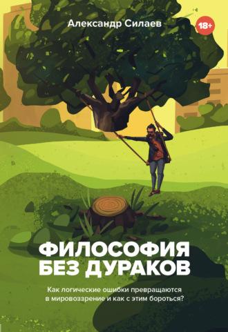 Александр Силаев, Философия без дураков. Как логические ошибки становятся мировоззрением и как с этим бороться?
